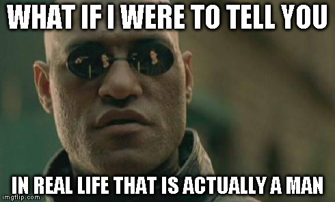 Matrix Morpheus Meme | WHAT IF I WERE TO TELL YOU IN REAL LIFE THAT IS ACTUALLY A MAN | image tagged in memes,matrix morpheus | made w/ Imgflip meme maker