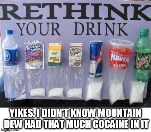 mountain  dew | YIKES. I DIDN'T KNOW MOUNTAIN DEW HAD THAT MUCH COCAINE IN IT | image tagged in soda,pop,sugar | made w/ Imgflip meme maker