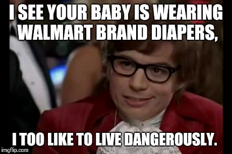 Parent's Choice or Parent's Nightmare? | I SEE YOUR BABY IS WEARING WALMART BRAND DIAPERS, I TOO LIKE TO LIVE DANGEROUSLY. | image tagged in memes,i too like to live dangerously | made w/ Imgflip meme maker