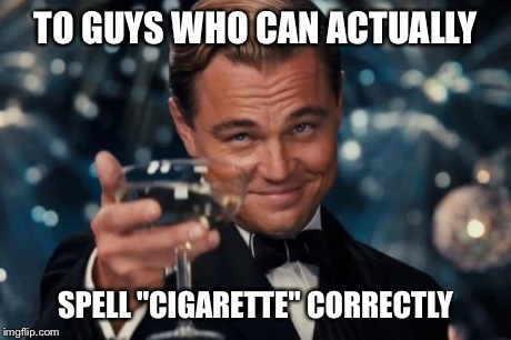 "TO GUYS WHO CAN ACTUALLY SPELL ""CIGARETTE"" CORRECTLY 