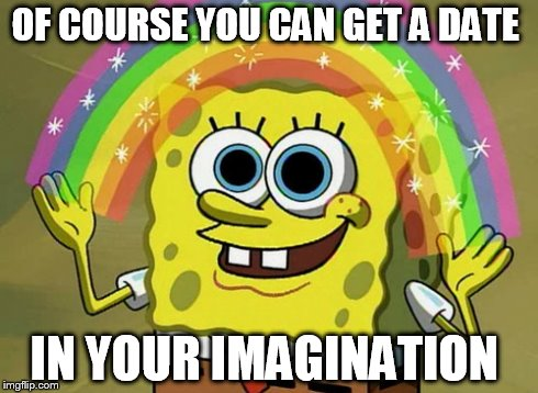 Imagination Spongebob | OF COURSE YOU CAN GET A DATE IN YOUR IMAGINATION | image tagged in memes,imagination spongebob | made w/ Imgflip meme maker