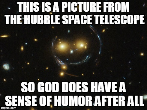 God Has a Sense Of Humor | THIS IS A PICTURE FROM THE HUBBLE SPACE TELESCOPE SO GOD DOES HAVE A SENSE OF HUMOR AFTER ALL | image tagged in god,meme,space,telescope,truth,smiley | made w/ Imgflip meme maker