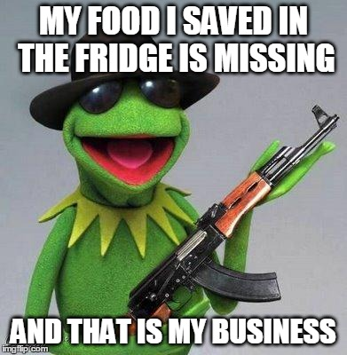 kermit ak | MY FOOD I SAVED IN THE FRIDGE IS MISSING AND THAT IS MY BUSINESS | image tagged in kermit ak | made w/ Imgflip meme maker