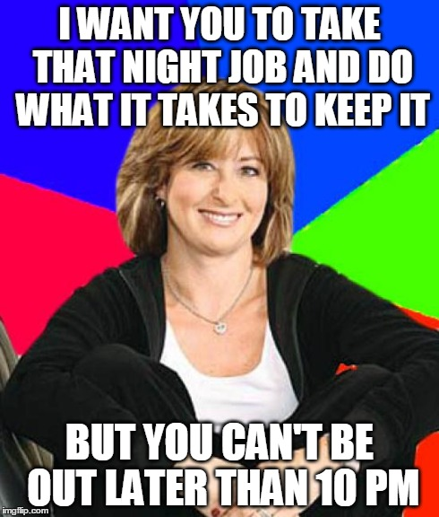 Sheltering Suburban Mom | I WANT YOU TO TAKE THAT NIGHT JOB AND DO WHAT IT TAKES TO KEEP IT BUT YOU CAN'T BE OUT LATER THAN 10 PM | image tagged in memes,sheltering suburban mom | made w/ Imgflip meme maker