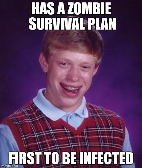 Bad Luck Brian Meme | HAS A ZOMBIE SURVIVAL PLAN FIRST TO BE INFECTED | image tagged in memes,bad luck brian | made w/ Imgflip meme maker