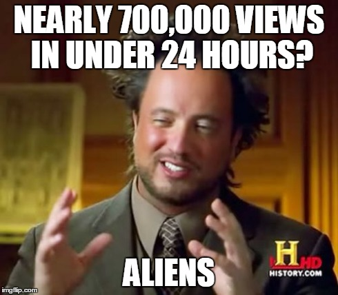 Ancient Aliens Meme | NEARLY 700,000 VIEWS IN UNDER 24 HOURS? ALIENS | image tagged in memes,ancient aliens | made w/ Imgflip meme maker
