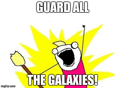 X All The Y Meme | GUARD ALL THE GALAXIES! | image tagged in memes,x all the y | made w/ Imgflip meme maker