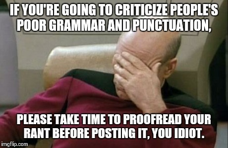 Captain Picard Facepalm Meme | IF YOU'RE GOING TO CRITICIZE PEOPLE'S POOR GRAMMAR AND PUNCTUATION, PLEASE TAKE TIME TO PROOFREAD YOUR RANT BEFORE POSTING IT, YOU IDIOT. | image tagged in memes,captain picard facepalm | made w/ Imgflip meme maker