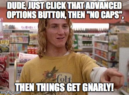 "Spicoli | DUDE, JUST CLICK THAT ADVANCED OPTIONS BUTTON, THEN ""NO CAPS"", THEN THINGS GET GNARLY! 