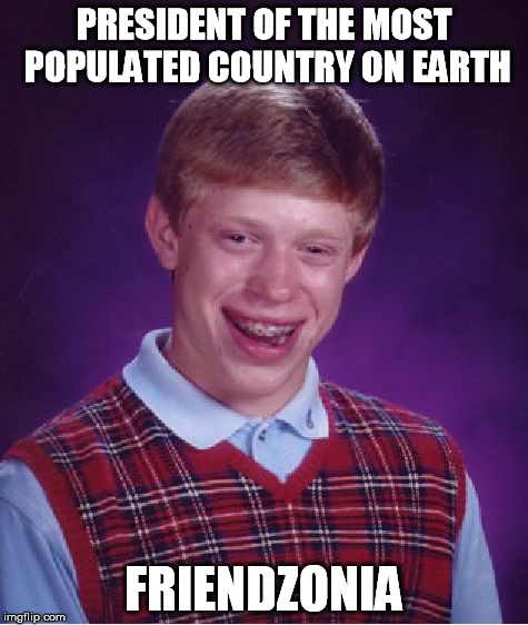 Bad Luck Brian Meme | PRESIDENT OF THE MOST POPULATED COUNTRY ON EARTH FRIENDZONIA | image tagged in memes,bad luck brian | made w/ Imgflip meme maker