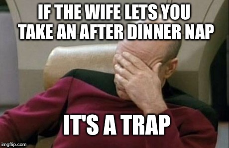 Captain Picard Facepalm Meme | IF THE WIFE LETS YOU TAKE AN AFTER DINNER NAP IT'S A TRAP | image tagged in memes,captain picard facepalm | made w/ Imgflip meme maker