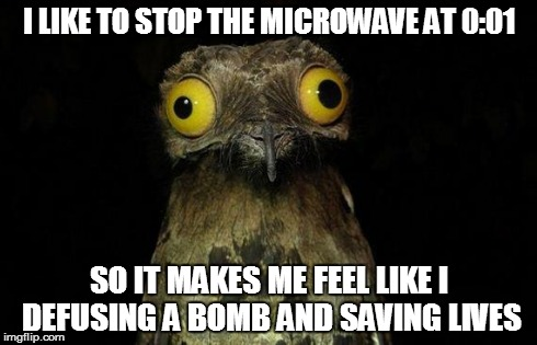 I don't think I'm the only one out there | I LIKE TO STOP THE MICROWAVE AT 0:01 SO IT MAKES ME FEEL LIKE I DEFUSING A BOMB AND SAVING LIVES | image tagged in memes,weird stuff i do potoo | made w/ Imgflip meme maker