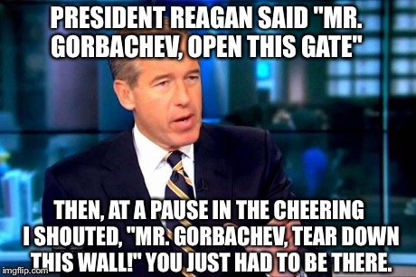 "Brian williams | PRESIDENT REAGAN SAID ""MR. GORBACHEV, OPEN THIS GATE"" THEN, AT A PAUSE IN THE CHEERING I SHOUTED, ""MR. GORBACHEV, TEAR DOWN THIS WALL!"" YOU  