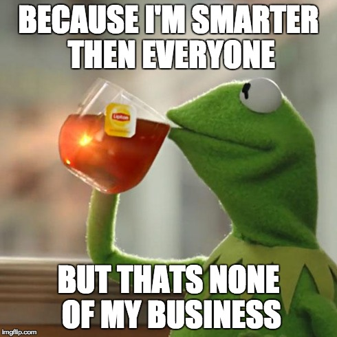 But Thats None Of My Business Meme | BECAUSE I'M SMARTER THEN EVERYONE BUT THATS NONE OF MY BUSINESS | image tagged in memes,but thats none of my business,kermit the frog | made w/ Imgflip meme maker