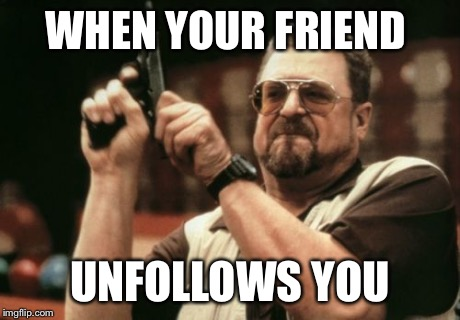 Am I The Only One Around Here Meme | WHEN YOUR FRIEND UNFOLLOWS YOU | image tagged in memes,am i the only one around here | made w/ Imgflip meme maker