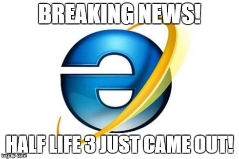 Reversed Internet Explorer | BREAKING NEWS! HALF LIFE 3 JUST CAME OUT! | image tagged in memes,internet explorer,reverse,half life 3 | made w/ Imgflip meme maker
