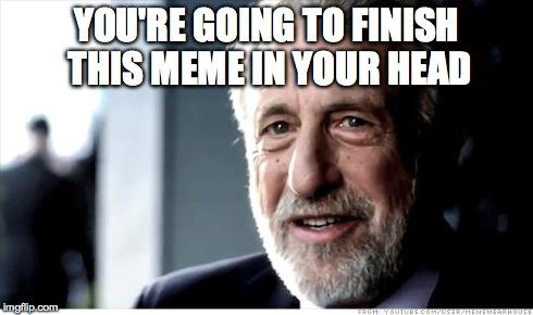 I Guarantee It Meme | YOU'RE GOING TO FINISH THIS MEME IN YOUR HEAD | image tagged in memes,i guarantee it,AdviceAnimals | made w/ Imgflip meme maker