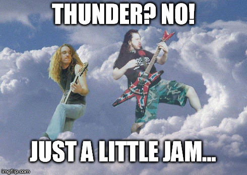 Metal Heaven | THUNDER? NO! JUST A LITTLE JAM... | image tagged in dimebag,cliff,metal,legends,music | made w/ Imgflip meme maker