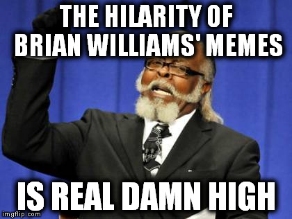 Too Damn High Meme | THE HILARITY OF BRIAN WILLIAMS' MEMES IS REAL DAMN HIGH | image tagged in memes,too damn high | made w/ Imgflip meme maker