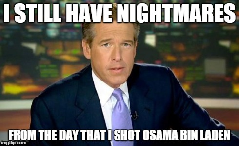 Brian Williams was there | I STILL HAVE NIGHTMARES FROM THE DAY THAT I SHOT OSAMA BIN LADEN | image tagged in brian williams,memes,osama bin laden | made w/ Imgflip meme maker