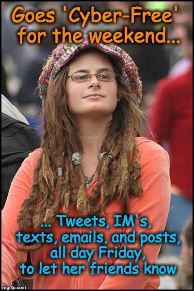 College Liberal | Goes 'Cyber-Free' for the weekend... ... Tweets, IM's, texts, emails, and posts, all day Friday, to let her friends know | image tagged in memes,college liberal | made w/ Imgflip meme maker