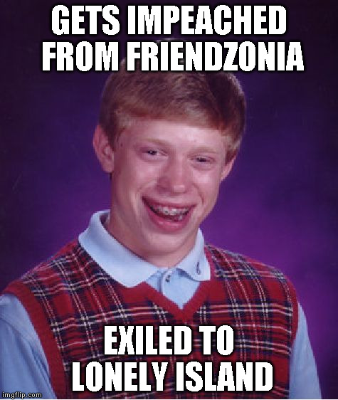 Bad Luck Brian Meme | GETS IMPEACHED FROM FRIENDZONIA EXILED TO LONELY ISLAND | image tagged in memes,bad luck brian | made w/ Imgflip meme maker