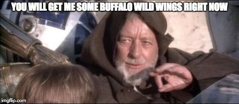 These Arent The Droids You Were Looking For | YOU WILL GET ME SOME BUFFALO WILD WINGS RIGHT NOW | image tagged in memes,these arent the droids you were looking for,food,buffalo wild wings,chicken wings | made w/ Imgflip meme maker