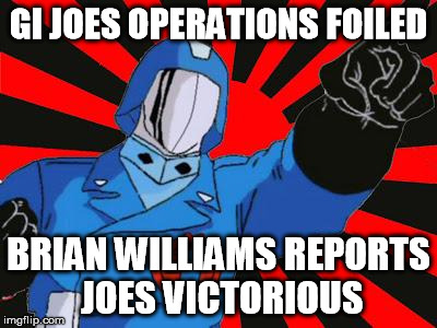 Upstaged Cobra Commander | GI JOES OPERATIONS FOILED BRIAN WILLIAMS REPORTS JOES VICTORIOUS | image tagged in cobra commander,brian williams | made w/ Imgflip meme maker