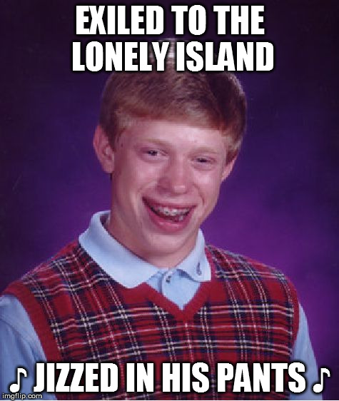 Bad Luck Brian Meme | EXILED TO THE LONELY ISLAND ♪ JIZZED IN HIS PANTS ♪ | image tagged in memes,bad luck brian | made w/ Imgflip meme maker