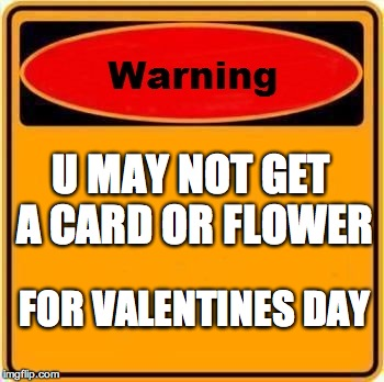 Warning Sign Meme | U MAY NOT GET A CARD OR FLOWER FOR VALENTINES DAY | image tagged in memes,warning sign | made w/ Imgflip meme maker