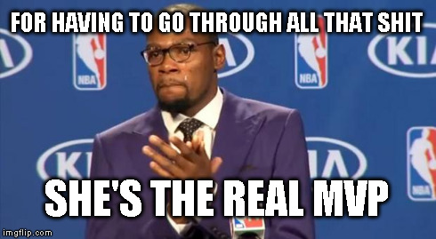 You The Real MVP Meme | FOR HAVING TO GO THROUGH ALL THAT SHIT SHE'S THE REAL MVP | image tagged in memes,you the real mvp | made w/ Imgflip meme maker