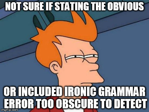 Futurama Fry Meme | NOT SURE IF STATING THE OBVIOUS OR INCLUDED IRONIC GRAMMAR ERROR TOO OBSCURE TO DETECT | image tagged in memes,futurama fry | made w/ Imgflip meme maker