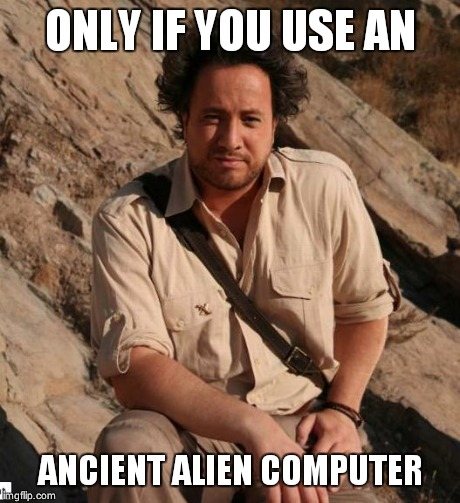 Ancient Aliens  | ONLY IF YOU USE AN ANCIENT ALIEN COMPUTER | image tagged in ancient aliens  | made w/ Imgflip meme maker