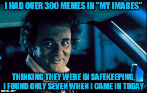"Legal Bill Murray | I HAD OVER 300 MEMES IN ""MY IMAGES"" THINKING THEY WERE IN SAFEKEEPING, I FOUND ONLY SEVEN WHEN I CAME IN TODAY 