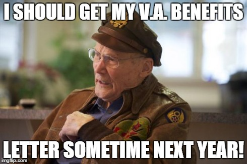 Veteran | I SHOULD GET MY V.A. BENEFITS LETTER SOMETIME NEXT YEAR! | image tagged in veteran | made w/ Imgflip meme maker