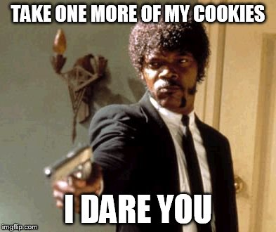 Say That Again I Dare You Meme | TAKE ONE MORE OF MY COOKIES I DARE YOU | image tagged in memes,say that again i dare you | made w/ Imgflip meme maker