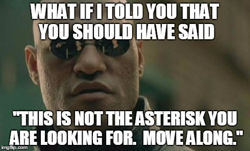 "Matrix Morpheus Meme | WHAT IF I TOLD YOU THAT YOU SHOULD HAVE SAID ""THIS IS NOT THE ASTERISK YOU ARE LOOKING FOR.  MOVE ALONG."" 