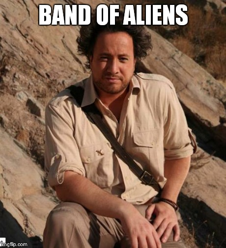 Ancient Aliens  | BAND OF ALIENS | image tagged in ancient aliens  | made w/ Imgflip meme maker