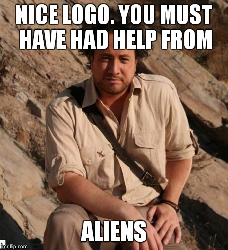Ancient Aliens  | NICE LOGO. YOU MUST HAVE HAD HELP FROM ALIENS | image tagged in ancient aliens  | made w/ Imgflip meme maker