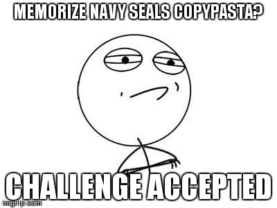 Challenge Accepted Rage Face | MEMORIZE NAVY SEALS COPYPASTA? CHALLENGE ACCEPTED | image tagged in memes,challenge accepted rage face | made w/ Imgflip meme maker