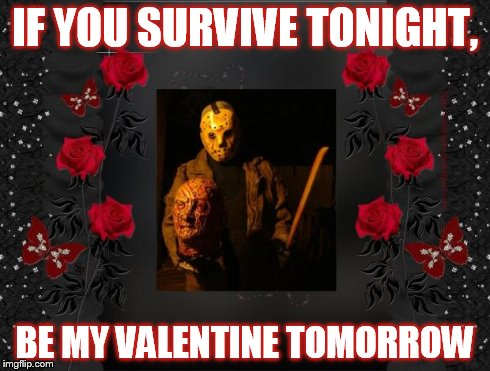 Happy Friday the 13th | IF YOU SURVIVE TONIGHT, BE MY VALENTINE TOMORROW | image tagged in valentines,valentine's day,friday the 13th,funny,horror,irony | made w/ Imgflip meme maker