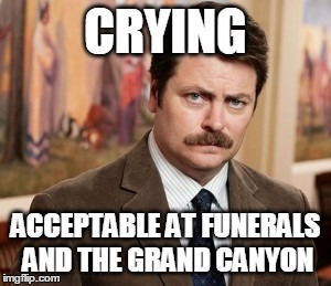 Ron Swanson | CRYING ACCEPTABLE AT FUNERALS AND THE GRAND CANYON | image tagged in memes,ron swanson | made w/ Imgflip meme maker