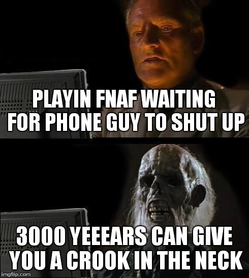 Ill just wait here meme playin fnaf waiting for phone guy to shut up