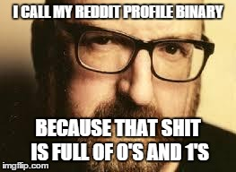 I CALL MY REDDIT PROFILE BINARY BECAUSE THAT SHIT IS FULL OF 0'S AND 1'S | image tagged in comedy nerd | made w/ Imgflip meme maker