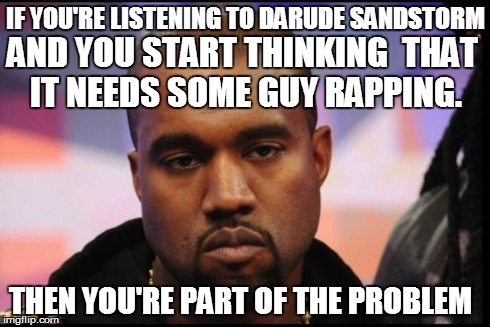 this man has a tendency to ruin good music | IF YOU'RE LISTENING TO DARUDE SANDSTORM AND YOU START THINKING  THAT IT NEEDS SOME GUY RAPPING. THEN YOU'RE PART OF THE PROBLEM | image tagged in kayne,darude sandstorm,99 problems,first world problems,hip hop,rap | made w/ Imgflip meme maker