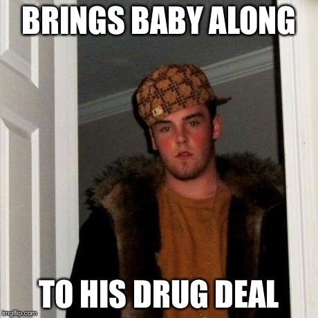 Scumbag Steve Meme | BRINGS BABY ALONG TO HIS DRUG DEAL | image tagged in memes,scumbag steve | made w/ Imgflip meme maker