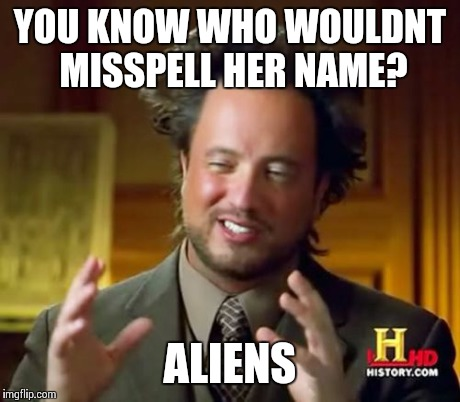Ancient Aliens Meme | YOU KNOW WHO WOULDNT MISSPELL HER NAME? ALIENS | image tagged in memes,ancient aliens | made w/ Imgflip meme maker
