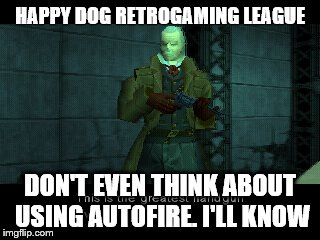 HAPPY DOG RETROGAMING LEAGUE DON'T EVEN THINK ABOUT USING AUTOFIRE. I'LL KNOW | made w/ Imgflip meme maker