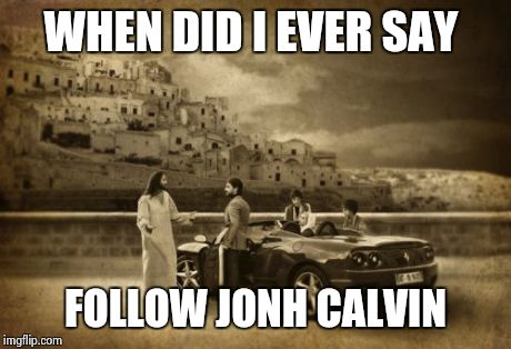 Jesus Talking To Cool Dude | WHEN DID I EVER SAY FOLLOW JONH CALVIN | image tagged in memes,jesus talking to cool dude | made w/ Imgflip meme maker