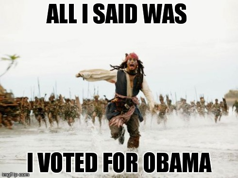 Jack Sparrow Being Chased Meme | ALL I SAID WAS I VOTED FOR OBAMA | image tagged in memes,jack sparrow being chased | made w/ Imgflip meme maker